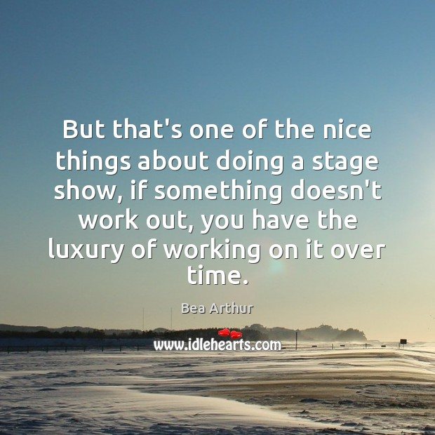 But that's one of the nice things about doing a stage show, Bea Arthur Picture Quote