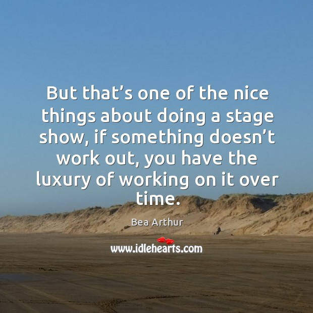 But that's one of the nice things about doing a stage show, if something doesn't work out Image