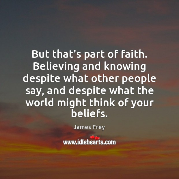 But that's part of faith. Believing and knowing despite what other people James Frey Picture Quote