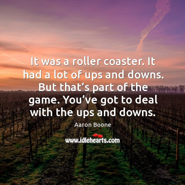 But that's part of the game. You've got to deal with the ups and downs. Aaron Boone Picture Quote