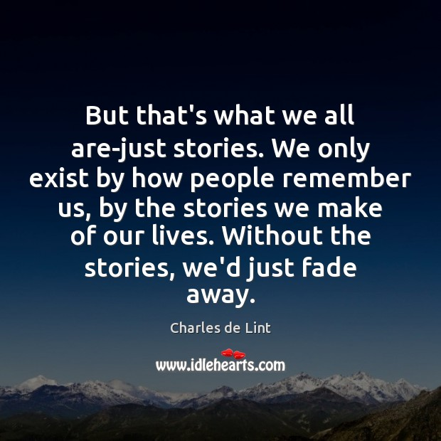 But that's what we all are-just stories. We only exist by how Charles de Lint Picture Quote