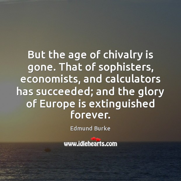 But the age of chivalry is gone. That of sophisters, economists, and Image