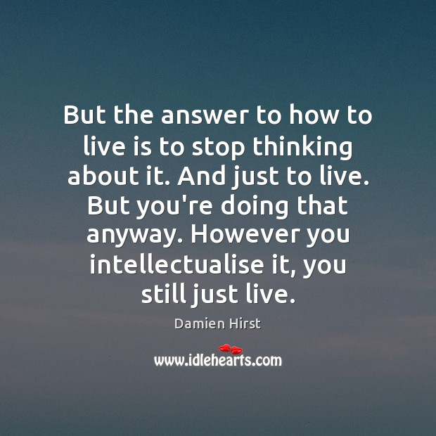 But the answer to how to live is to stop thinking about Damien Hirst Picture Quote