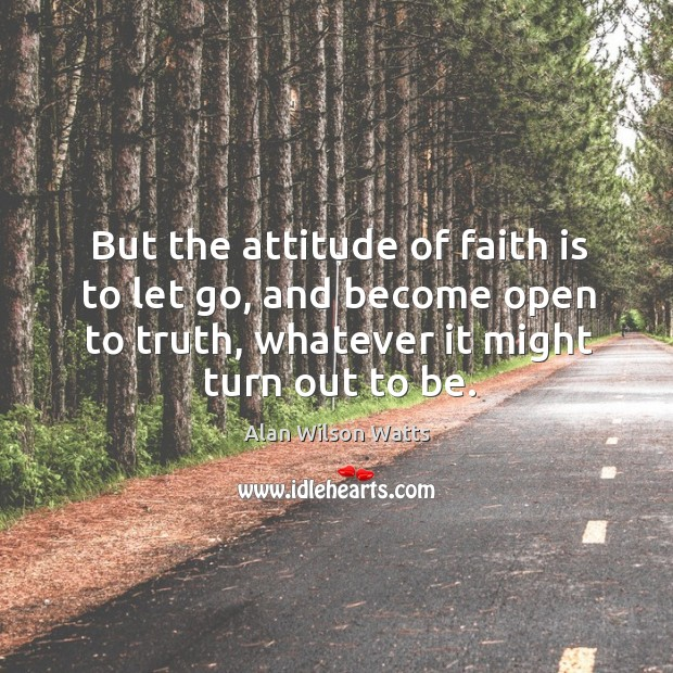 Image, But the attitude of faith is to let go, and become open to truth, whatever it might turn out to be.