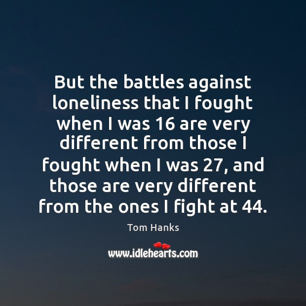 But the battles against loneliness that I fought when I was 16 are Tom Hanks Picture Quote