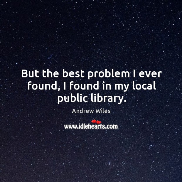But the best problem I ever found, I found in my local public library. Andrew Wiles Picture Quote