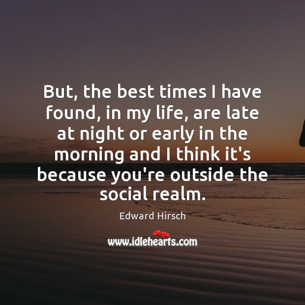 Image, But, the best times I have found, in my life, are late