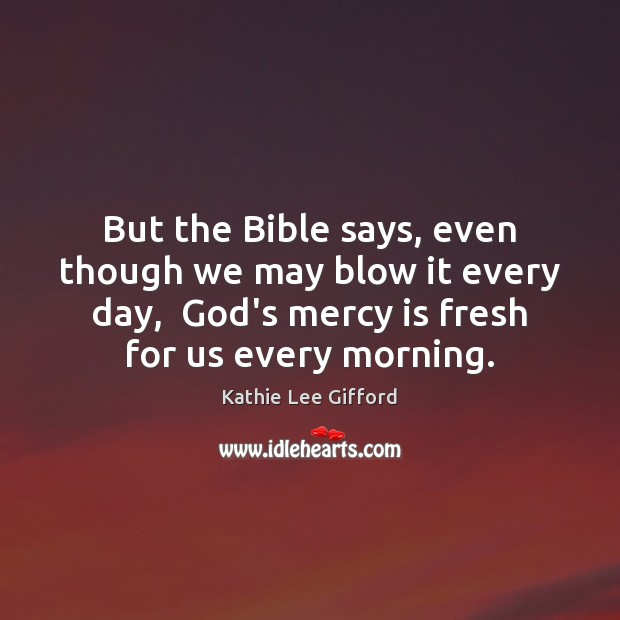 But the Bible says, even though we may blow it every day, Kathie Lee Gifford Picture Quote
