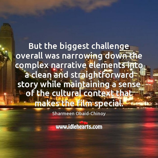 But the biggest challenge overall was narrowing down the complex narrative elements Sharmeen Obaid-Chinoy Picture Quote