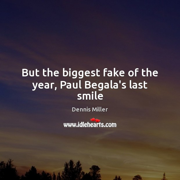 But the biggest fake of the year, Paul Begala's last smile Dennis Miller Picture Quote