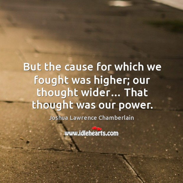 But the cause for which we fought was higher; our thought wider… that thought was our power. Image