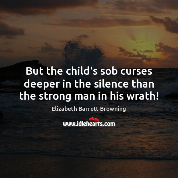 Image, But the child's sob curses deeper in the silence than the strong man in his wrath!