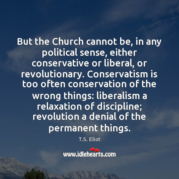 But the Church cannot be, in any political sense, either conservative or T.S. Eliot Picture Quote