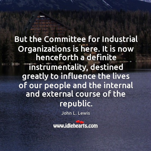 But the committee for industrial organizations is here. John L. Lewis Picture Quote