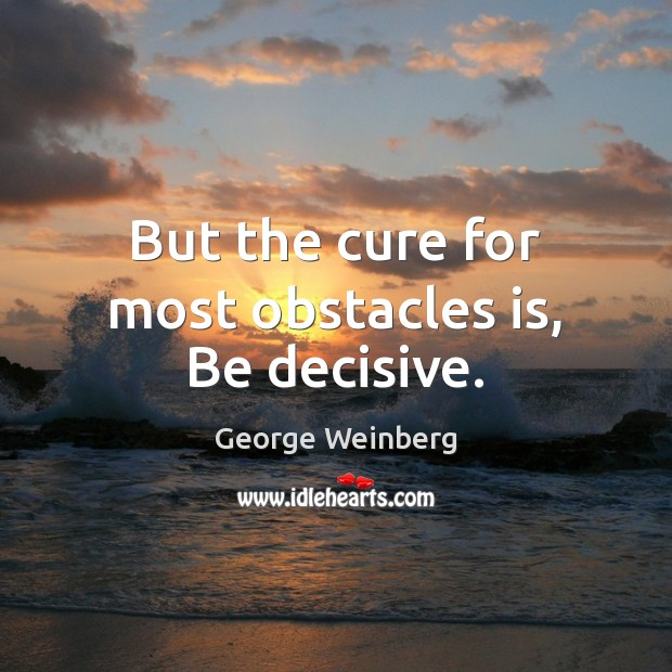 But the cure for most obstacles is, Be decisive. Image