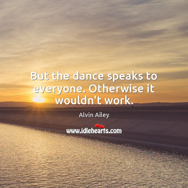 But the dance speaks to everyone. Otherwise it wouldn't work. Alvin Ailey Picture Quote