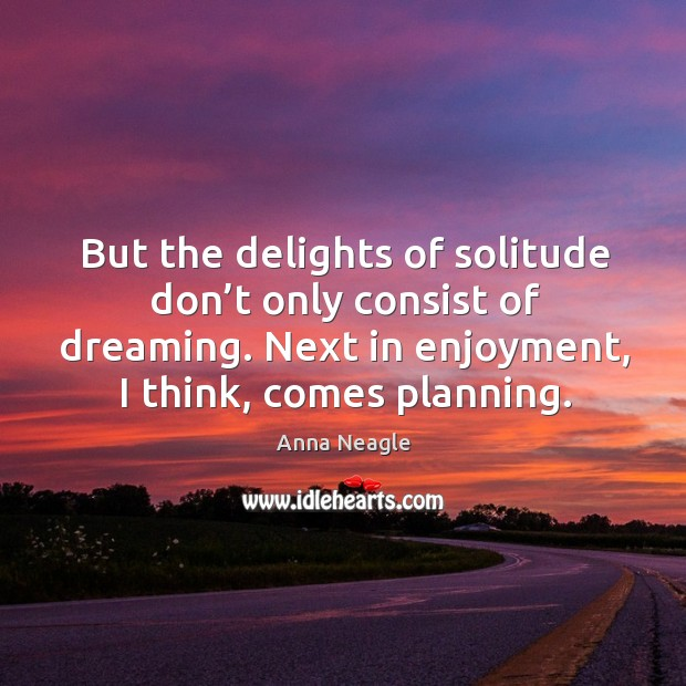 Image, But the delights of solitude don't only consist of dreaming. Next in enjoyment, I think, comes planning.