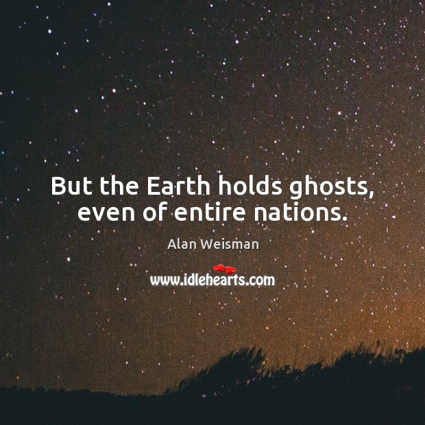 But the Earth holds ghosts, even of entire nations. Earth Quotes Image