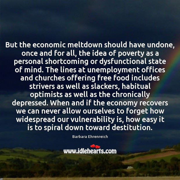 But the economic meltdown should have undone, once and for all, the Barbara Ehrenreich Picture Quote