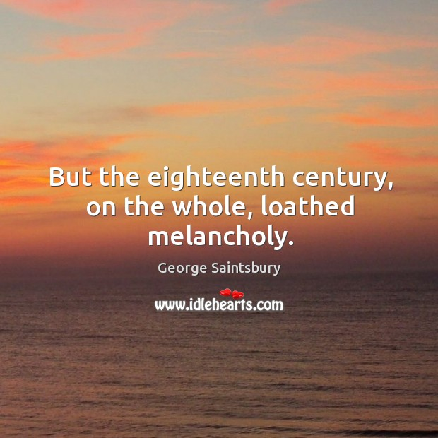 But the eighteenth century, on the whole, loathed melancholy. Image