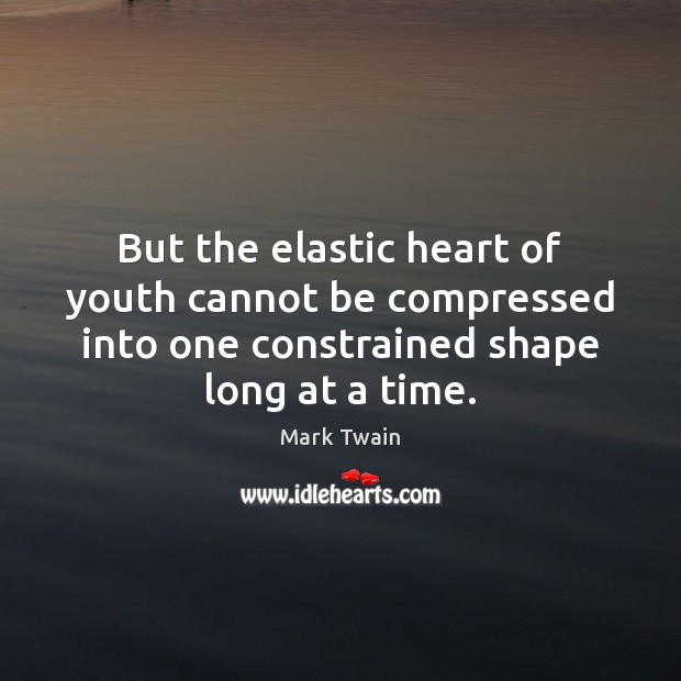 But the elastic heart of youth cannot be compressed into one constrained Image