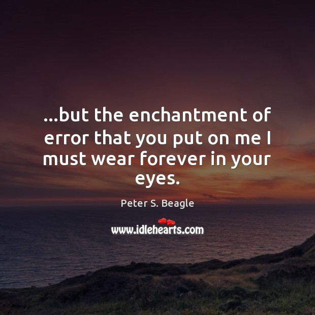 …but the enchantment of error that you put on me I must wear forever in your eyes. Image
