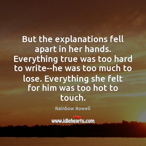 But the explanations fell apart in her hands. Everything true was too Rainbow Rowell Picture Quote