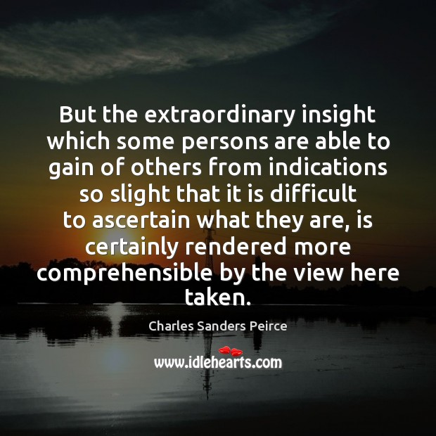 But the extraordinary insight which some persons are able to gain of Charles Sanders Peirce Picture Quote