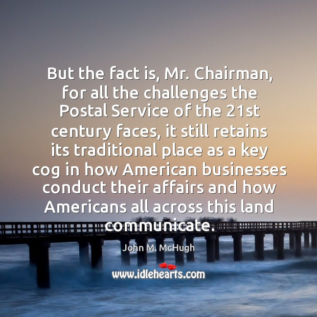 But the fact is, mr. Chairman, for all the challenges the postal service of the 21st century faces John M. McHugh Picture Quote