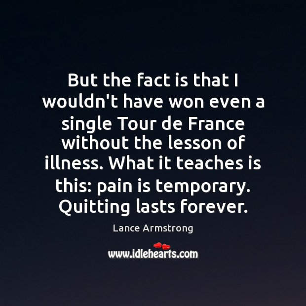 But the fact is that I wouldn't have won even a single Lance Armstrong Picture Quote