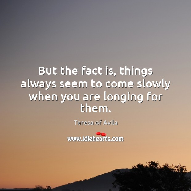 But the fact is, things always seem to come slowly when you are longing for them. Image