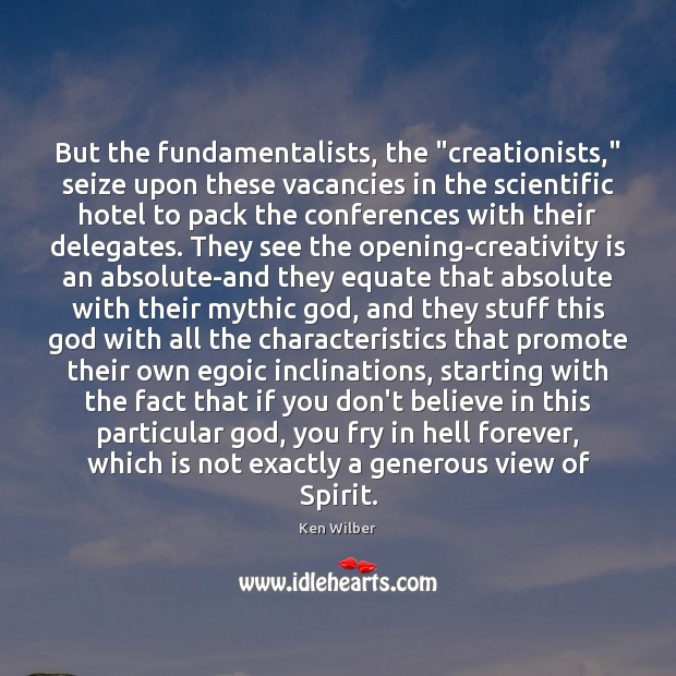 """But the fundamentalists, the """"creationists,"""" seize upon these vacancies in the scientific Ken Wilber Picture Quote"""
