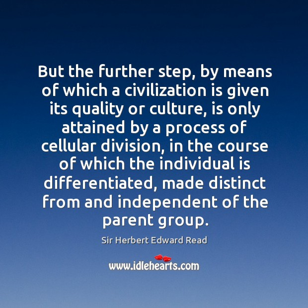 But the further step, by means of which a civilization is given its quality or culture Sir Herbert Edward Read Picture Quote