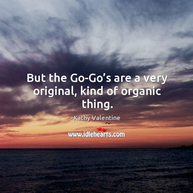 But the go-go's are a very original, kind of organic thing. Kathy Valentine Picture Quote