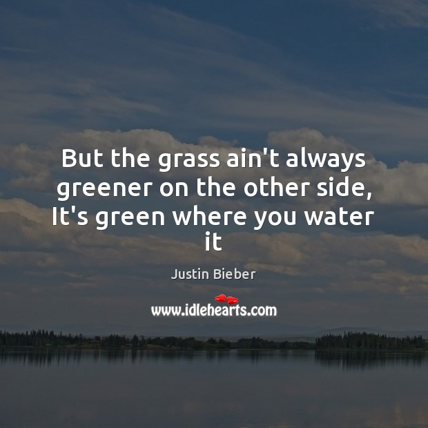 But the grass ain't always greener on the other side, It's green where you water it Justin Bieber Picture Quote