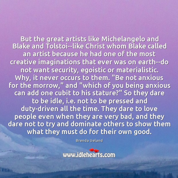 But the great artists like Michelangelo and Blake and Tolstoi–like Christ whom Image