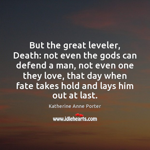 But the great leveler, Death: not even the Gods can defend a Image