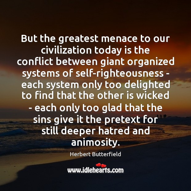 But the greatest menace to our civilization today is the conflict between Herbert Butterfield Picture Quote