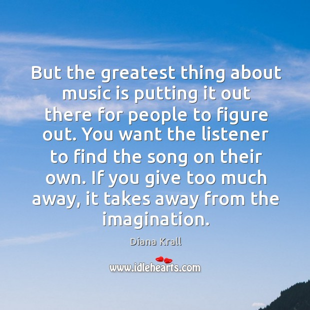 But the greatest thing about music is putting it out there for people to figure out. Diana Krall Picture Quote