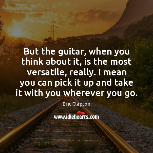 Image, But the guitar, when you think about it, is the most versatile,