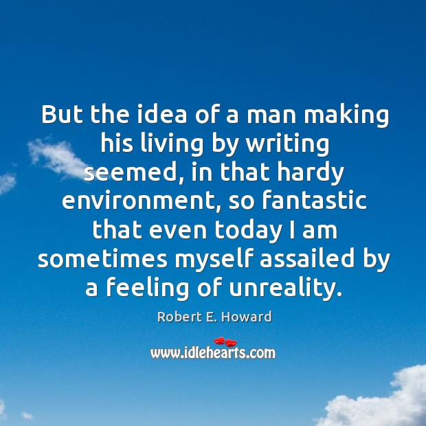 But the idea of a man making his living by writing seemed, in that hardy environment Robert E. Howard Picture Quote