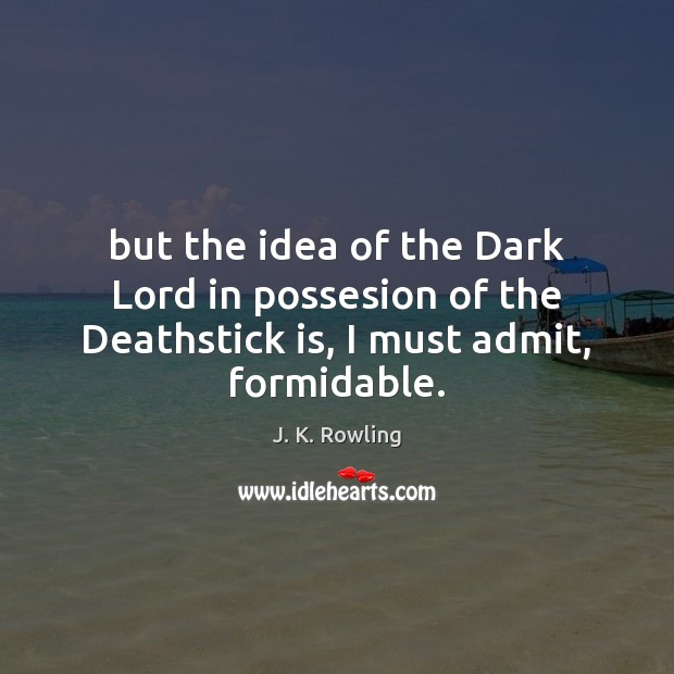But the idea of the Dark Lord in possesion of the Deathstick is, I must admit, formidable. Image