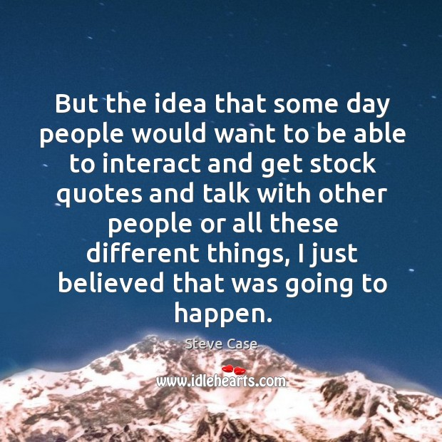 But the idea that some day people would want to be able to interact and get stock quotes Image