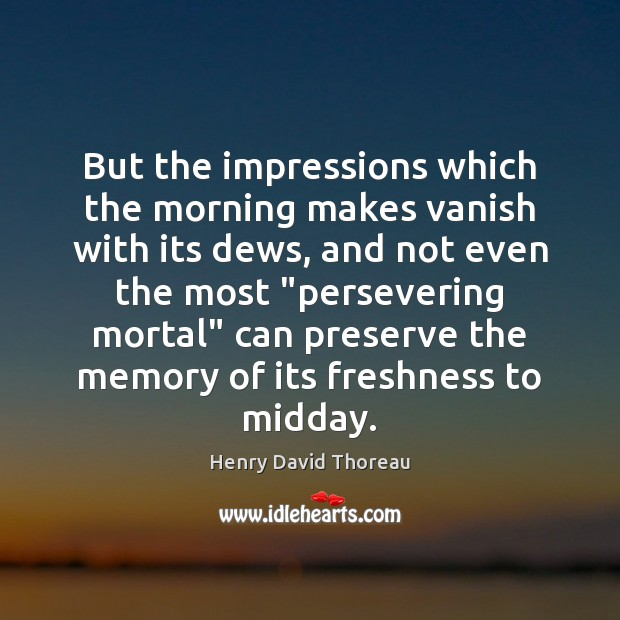 But the impressions which the morning makes vanish with its dews, and Henry David Thoreau Picture Quote