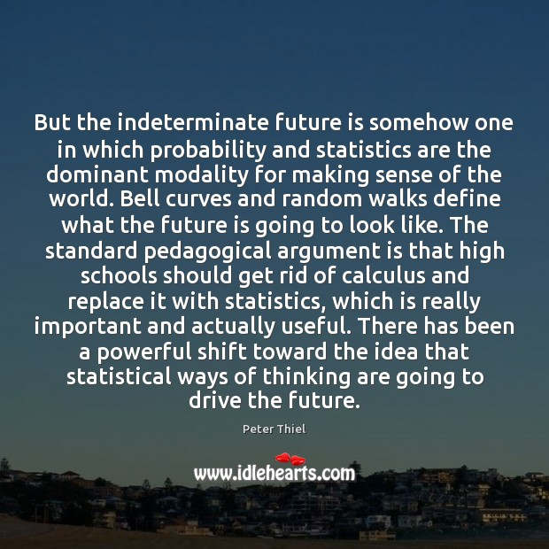 But the indeterminate future is somehow one in which probability and statistics Peter Thiel Picture Quote