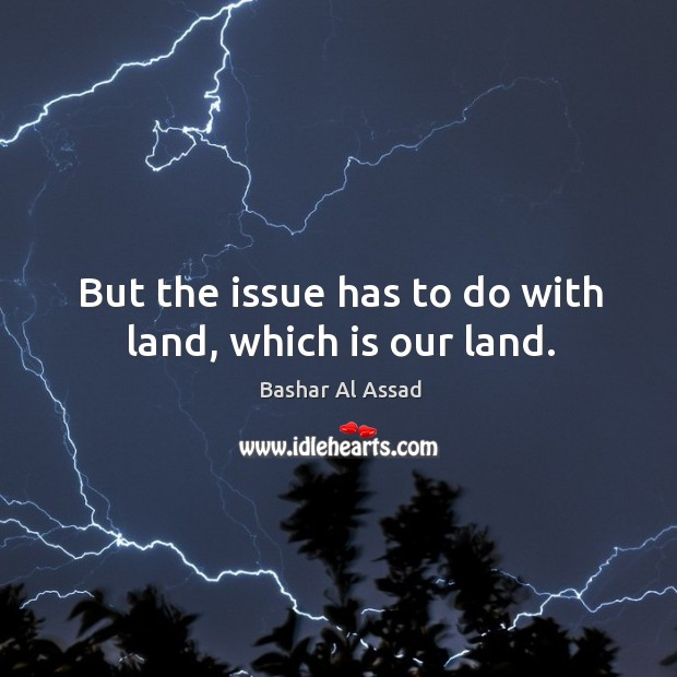 But the issue has to do with land, which is our land. Bashar Al Assad Picture Quote