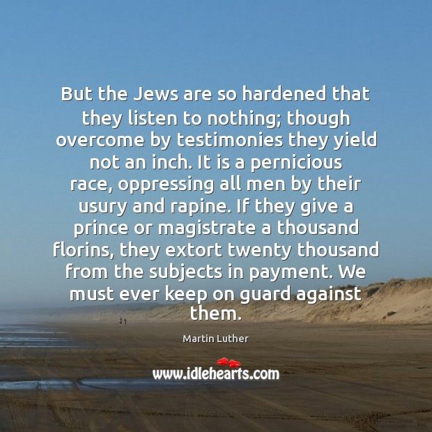 But the Jews are so hardened that they listen to nothing; though Martin Luther Picture Quote