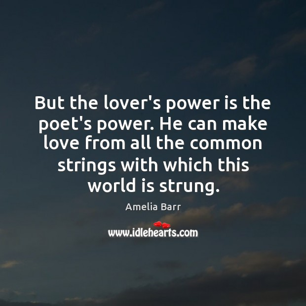 Image, But the lover's power is the poet's power. He can make love