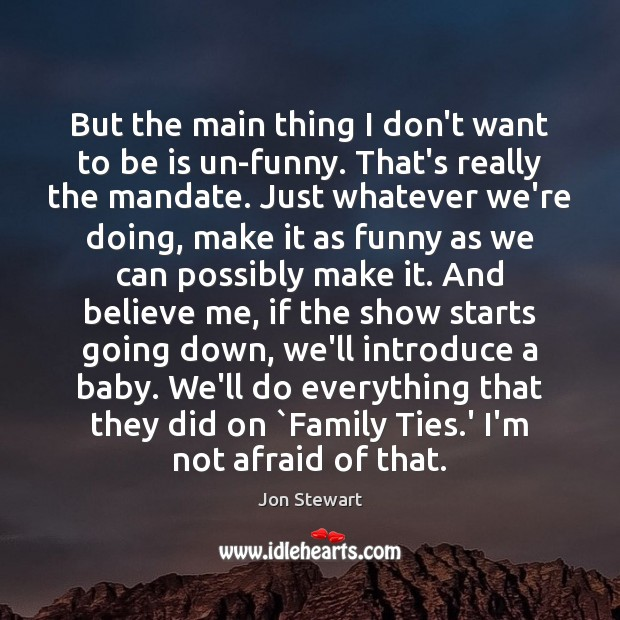 But the main thing I don't want to be is un-funny. That's Jon Stewart Picture Quote
