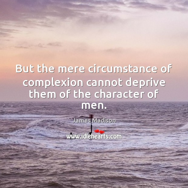 But the mere circumstance of complexion cannot deprive them of the character of men. James Madison Picture Quote